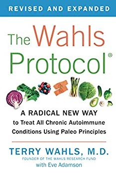 The Wahls Protocol  A Radical New Way to Treat All Chronic Autoimmune Conditions Using Paleo Principles