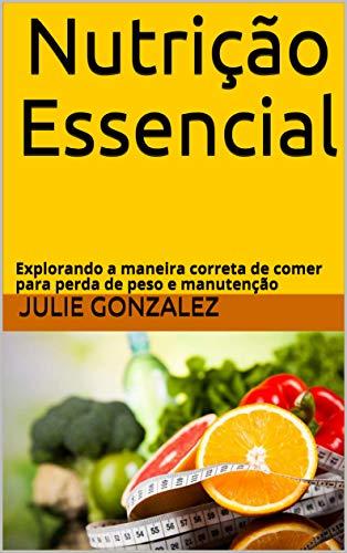 Nutrição Essencial : Explorando a maneira correta de comer para perda de peso e manutenção por [Julie Gonzalez]