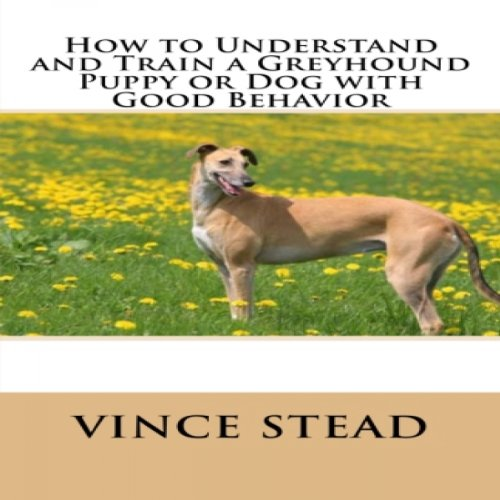 How to Understand and Train a Greyhound Puppy or Dog with Good Behavior audiobook cover art