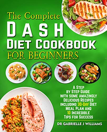 The Complete Dash Diet Cookbook For Beginners : A Step by Step Guide with Some Amazingly Delicious Recipes Including 30-Day DIet Meal Plan and 10 Incredible Tips For Success