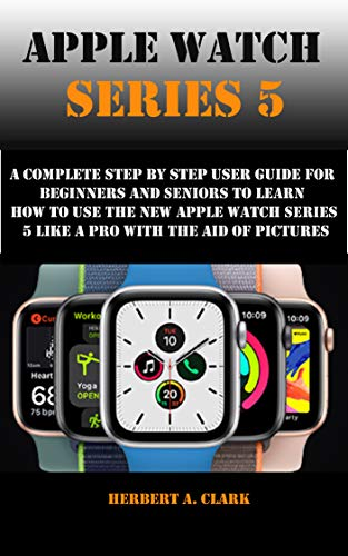 APPLE WATCH SERIES 5: A Complete Step By Step User Guide For Beginners And Seniors To Learn How To Use The Apple Watch Series 5 Like A Pro With The Aid Of Pictures (English Edition)