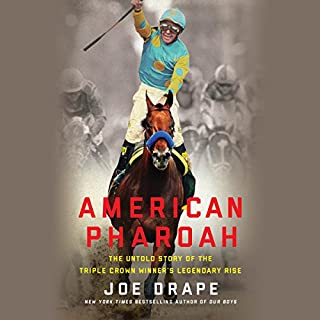 American Pharoah     The Untold Story of the Triple Crown Winner's Legendary Rise              By:                                                                                                                                 Joe Drape                               Narrated by:                                                                                                                                 Aaron Abano                      Length: 8 hrs and 36 mins     3,782 ratings     Overall 3.9