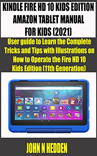 KINDLE FIRE HD 10 KIDS EDITION AMAZON TABLET MANUAL FOR KIDS (2021): User guide to Learn the Complete Tricks and Tips with Illustrations on How to Operate ... (mastering kindle fire) (English Edition)