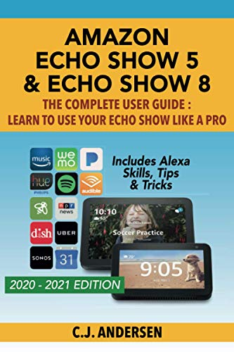 Amazon Echo Show 5 & Echo Show 8 The Complete User Guide - Learn to Use Your Echo Show Like A Pro: Includes Alexa Skills, Tips and Tricks