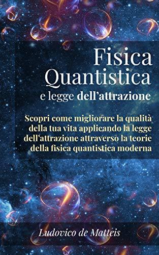 Fisica Quantistica E Legge Dell'Attrazione: Scopri Come Migliorare La Qualità Della Tua Vita Applicando La Legge Dell'Attrazione Attraverso La Teoria Della Fisica Quantistica Moderna