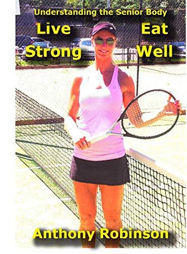Understanding the Senior Body:: Eat Well Live Strong (Senior Tennis) (English Edition)
