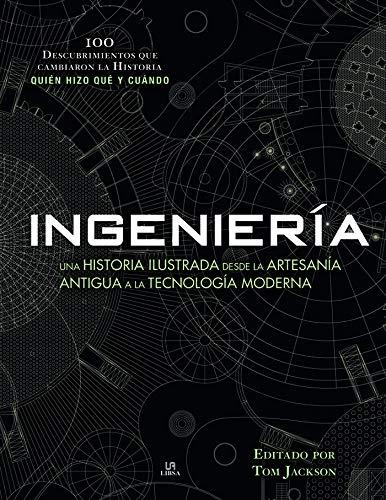 Ingeniería: Una Historia Ilustrada desde la Artesanía Antigua a la Tecnología Moderna: 2 (100 Descubrimientos)