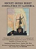 Secret Green Beret Commandos In Cambodia: A Memorial History of MACVSOG's Command and Control Detachment South (CCS) And Its Air Partners, Republic of Vietnam, 19671972
