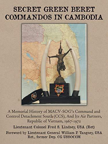 Secret Green Beret Commandos In Cambodia: A Memorial History of MACVSOG's Command and Control Detachment South (CCS) And