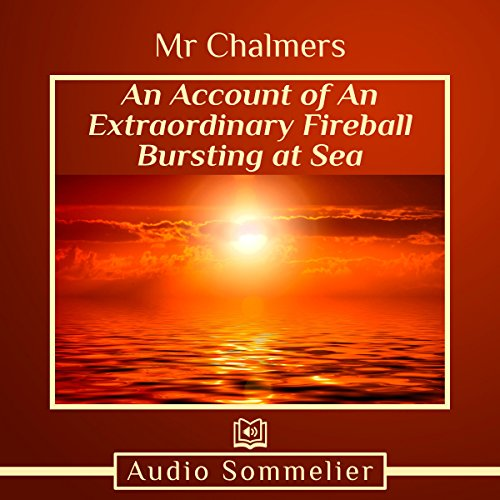 An Account of an Extraordinary Fireball Bursting at Sea                   Di:                                                                                                                                 Mr. Chalmers                               Letto da:                                                                                                                                 Larry G. Jones                      Durata:  3 min     Non sono ancora presenti recensioni clienti     Totali 0,0