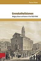 Grenzkatholizismen: Religion, Raum Und Nation in Tirol 1830-1848 (Schriften Zur Politischen Kommunikation)