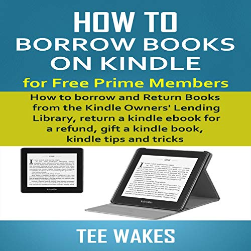 How to Borrow Books on Kindle for Free Prime Members: How to Borrow and Return Books from The Kindle Owners' Lending Library, Return a Kindle Ebook for a Refund, Gift a Kindle Book, Kindle Tips and Tricks audiobook cover art