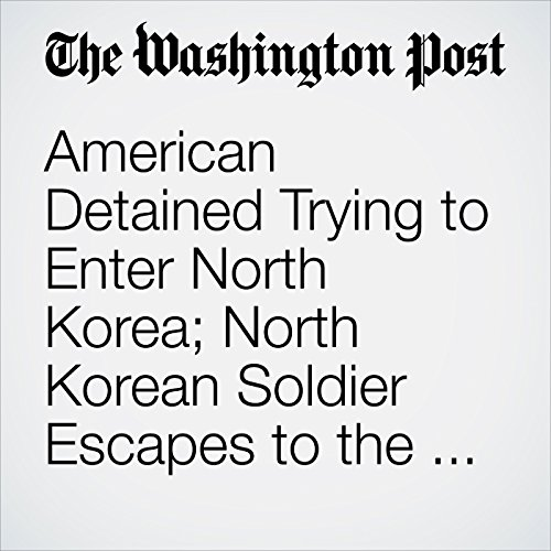 American Detained Trying to Enter North Korea; North Korean Soldier Escapes to the South copertina