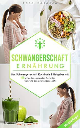 Schwangerschaft Ernährung: Das Schwangerschaft Kochbuch & Ratgeber mit 150 schnellen, gesunden Rezepten während der Schwangerschaft (Schwangerschaft Buch Neuauflage 1)