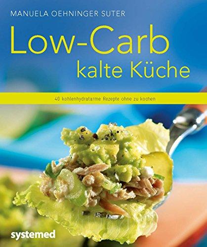 Low-Carb kalte Küche: 40 kohlenhydratarme Rezepte ohne zu kochen (Küchenratgeberreihe)