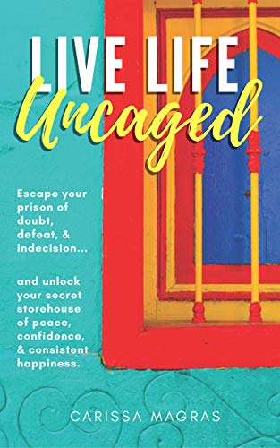 Live Life Uncaged: Escape your prison of doubt, defeat, & indecision, and unlock your secret storehouse of peace, confidence, & consistent happiness