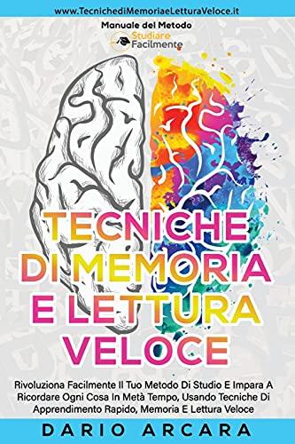 Tecniche di memoria e Lettura Veloce: Rivoluziona Facilmente Il Tuo Metodo Di Studio E Impara A Ricordare Ogni Cosa In Metà Tempo, Usando Tecniche Di Apprendimento Rapido, Memoria, E Lettura Veloce
