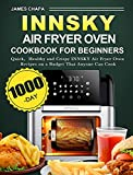 Innsky Air Fryer Oven Cookbook for Beginners: 1000-Day Quick,Healthy and Crispy INNSKY Air Fryer Oven Recipes on a Budget That Anyone Can Cook