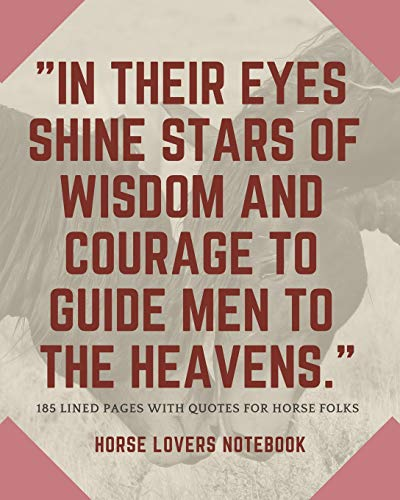 Horse Lovers Notebook: 'In their eyes shine stars of wisdom and courage to guide men to the heavens' - 185 Lined Pages With Quotes For Horse Folks