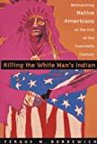 Killing The White Man's Indian; Reinventing Native Americans at the End of the Twentieth Century