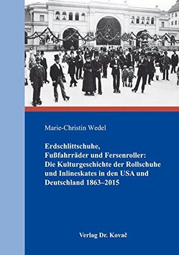 Erdschlittschuhe, Fußfahrräder und Fersenroller: Die Kulturgeschichte der Rollschuhe und Inlineskates in den USA und Deutschland 1863–2015 (Schriften zur Kulturgeschichte)