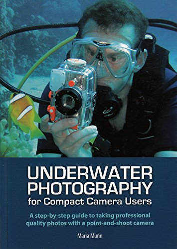 Underwater Photography for Compact Camera Users: A step-by-step Guide to Taking Professional Quality Photos with a Point-and-shoot Camera