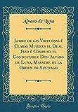 Libro de las Virtuosas é Claras Mujeres el Qual Fizo é Compuso el Condestable Don Alvaro de Luna, Maestre de la Orden de Santiago (Classic Reprint)