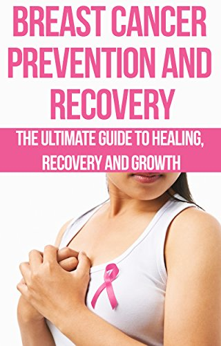 Breast Cancer Prevention and Recovery: The Ultimate Guide to