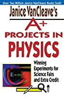 Janice VanCleave's A+ Projects in Physics: Winning Experiments for Science Fairs and Extra Credit (VanCleave A+ Science Projects Series)
