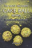 The Most Decadent Cake Ball Recipes: Cake Ball Recipes That Anyone Can Make