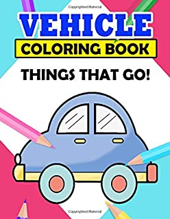 Vehicle Coloring Book Things That Go: Cars, Bikes, Planes, Ships And Trucks Coloring Books for Toddlers & Kids Ages 2-4 | ...