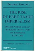 The Rise of Free Trade Imperialism: Classical Political Economy the Empire of Free Trade and Imperialism 1750-1850