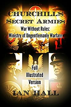 Churchill's Secret Armies: War Without Rules: Ministry of Ungentlemanly Warfare (Full Illustrated Version) by [Ian Hall]