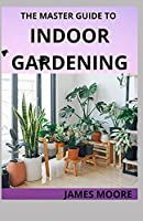 THE MASTER GUIDE TO INDOOR GARDENING: Learn Hoe To Grow Plant Indoor