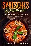Syrisches Kochbuch: 55 leckere & traditionelle Rezepte für jede Tagesmahlzeit