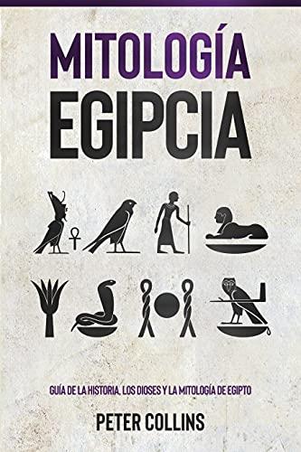 Mitología Egipcia: Guía de la Historia, Los Dioses y la Mitología de Egipto (Spanish Edition)