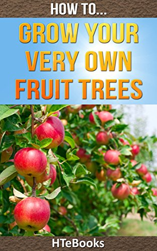How To Grow Your Very Own Fruit Trees: Quick Start Guide (How To eBooks Book 39)