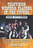 Television Western Players of the Fifties: A Biographical Encyclopedia of All Regular Cast Members In Western...