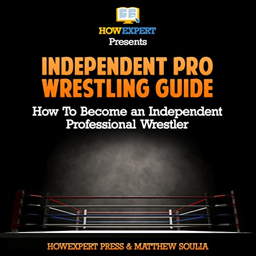Independent pro Wrestling Guide: How to Become an Independent Professional Wrestler audiobook cover art