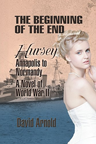 The Beginning of the End: Hursey: Annapolis to Normandy: A Novel of World War II (English Edition)