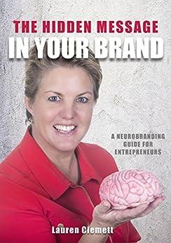 The Hidden Message In Your Brand: A Neurobranding Guide for Entrepreneurs by [Lauren Clemett]