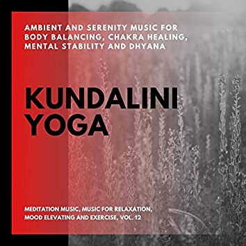 Kundalini Yoga (Ambient And Serenity Music For Body Balancing, Chakra Healing, Mental Stability And Dhyana) (Meditation Music, Music For Relaxation, Mood Elevating And Exercise, Vol. 12)