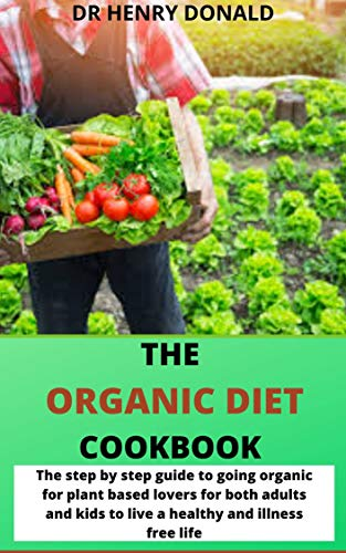 THE ORGANIC DIET COOKBOOK: The step by step guide to going organic for plant based lovers for both adults and kids to live a healthy and illness free life