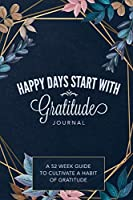 Happy Days Start With Gratitude: A 52 Week Guide To Cultivate A Habit of Gratitude: Gratitude Journal