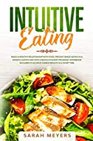 Intuitive Eating: Build a Healthy Relationship with Food - Prevent Binge Eating in a Mindful Eating Way with a Revolutionary Program - Workbook Included to Achieve Visible Results in A Short Time