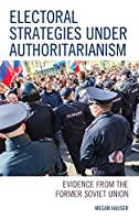 Electoral Strategies Under Authoritarianism: Evidence from the Former Soviet Union (Russian, Eurasian, and Eastern European Politics)