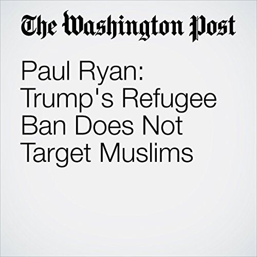 Paul Ryan: Trump's Refugee Ban Does Not Target Muslims copertina