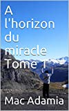 A l'horizon du miracle Tome 1 (French Edition)
