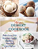 VEGAN DESSERT COOKBOOK: Delicious 250 Recipes Using Healthy, Natural Ingredients