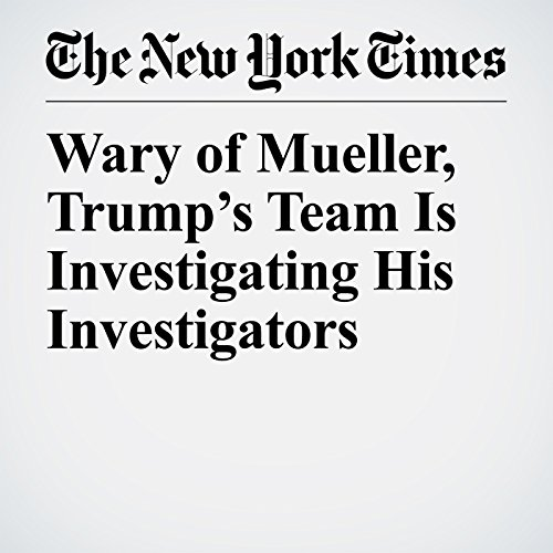 Wary of Mueller, Trump's Team Is Investigating His Investigators copertina